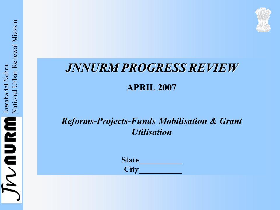 Jawaharlal Nehru National Urban Renewal Mission JNNURM PROGRESS REVIEW APRIL 2007 Reforms-Projects-Funds Mobilisation & Grant Utilisation State___________ City___________