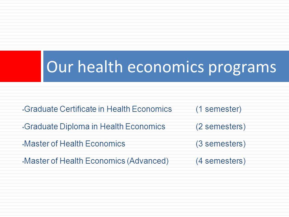 Our health economics programs Graduate Certificate in Health Economics (1 semester) Graduate Diploma in Health Economics(2 semesters) Master of Health Economics(3 semesters) Master of Health Economics (Advanced)(4 semesters)