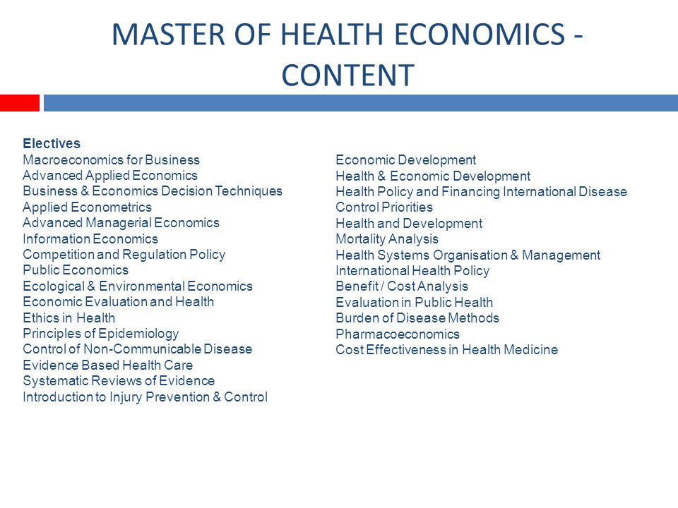 MASTER OF HEALTH ECONOMICS - CONTENT Electives Macroeconomics for Business Advanced Applied Economics Business & Economics Decision Techniques Applied Econometrics Advanced Managerial Economics Information Economics Competition and Regulation Policy Public Economics Ecological & Environmental Economics Economic Evaluation and Health Ethics in Health Principles of Epidemiology Control of Non-Communicable Disease Evidence Based Health Care Systematic Reviews of Evidence Introduction to Injury Prevention & Control Economic Development Health & Economic Development Health Policy and Financing International Disease Control Priorities Health and Development Mortality Analysis Health Systems Organisation & Management International Health Policy Benefit / Cost Analysis Evaluation in Public Health Burden of Disease Methods Pharmacoeconomics Cost Effectiveness in Health Medicine