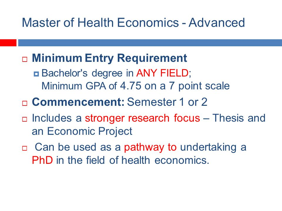 Master of Health Economics - Advanced Minimum Entry Requirement Bachelor s degree in ANY FIELD; Minimum GPA of 4.75 on a 7 point scale Commencement: Semester 1 or 2 Includes a stronger research focus – Thesis and an Economic Project Can be used as a pathway to undertaking a PhD in the field of health economics.
