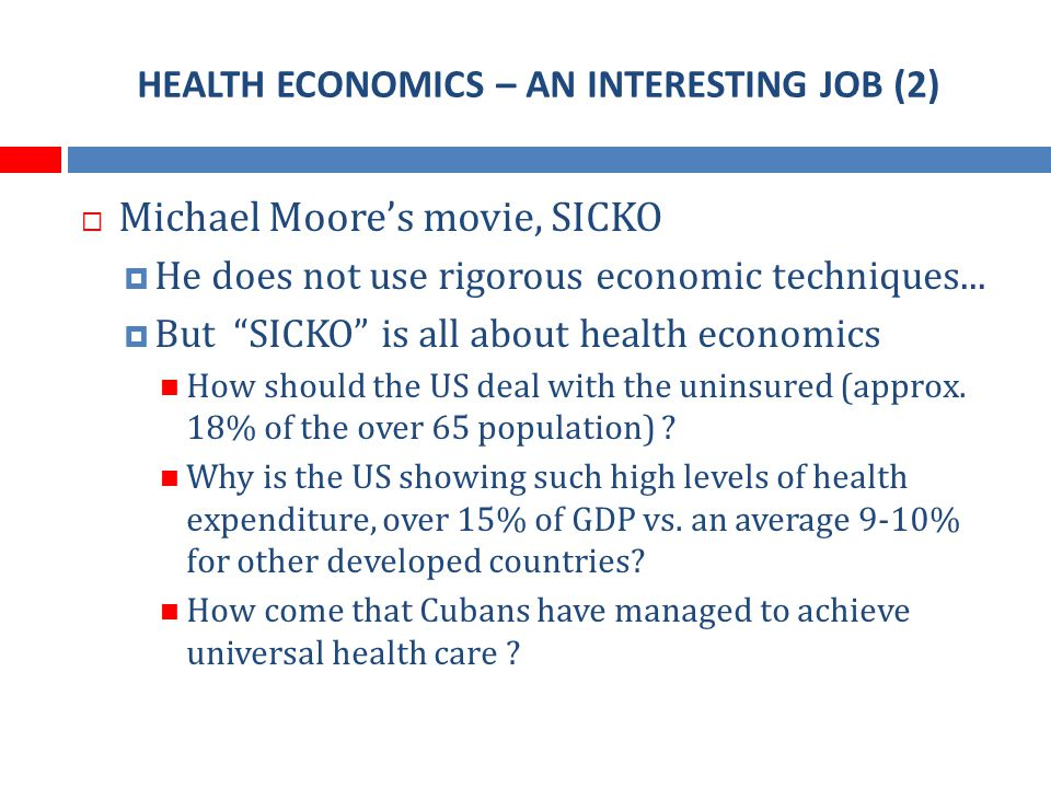 HEALTH ECONOMICS – AN INTERESTING JOB (2) Michael Moores movie, SICKO He does not use rigorous economic techniques...
