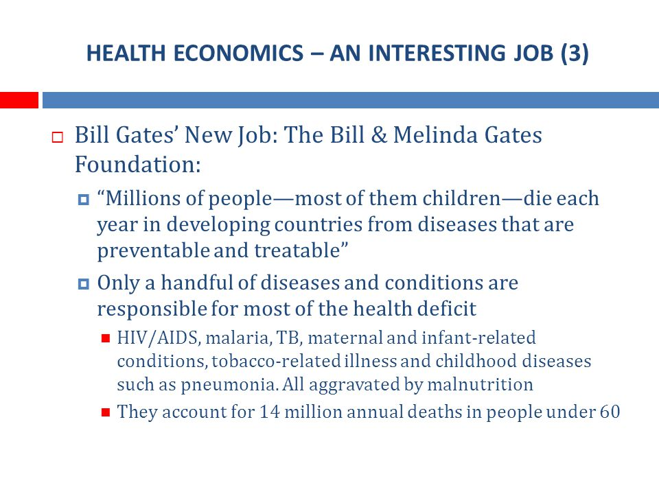 HEALTH ECONOMICS – AN INTERESTING JOB (3) Bill Gates New Job: The Bill & Melinda Gates Foundation: Millions of peoplemost of them childrendie each year in developing countries from diseases that are preventable and treatable Only a handful of diseases and conditions are responsible for most of the health deficit HIV/AIDS, malaria, TB, maternal and infant-related conditions, tobacco-related illness and childhood diseases such as pneumonia.
