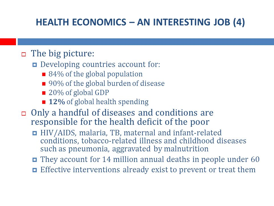 HEALTH ECONOMICS – AN INTERESTING JOB (4) The big picture: Developing countries account for: 84% of the global population 90% of the global burden of disease 20% of global GDP 12% of global health spending Only a handful of diseases and conditions are responsible for the health deficit of the poor HIV/AIDS, malaria, TB, maternal and infant-related conditions, tobacco-related illness and childhood diseases such as pneumonia, aggravated by malnutrition They account for 14 million annual deaths in people under 60 Effective interventions already exist to prevent or treat them