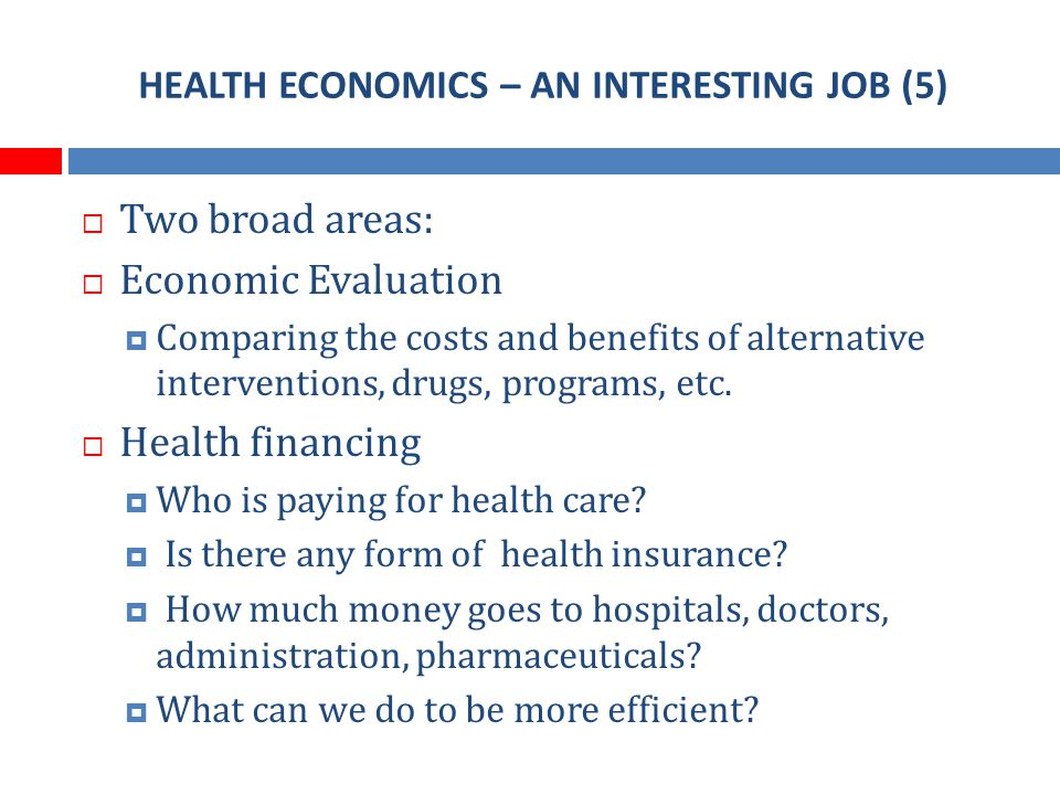 HEALTH ECONOMICS – AN INTERESTING JOB (5) Two broad areas: Economic Evaluation Comparing the costs and benefits of alternative interventions, drugs, programs, etc.