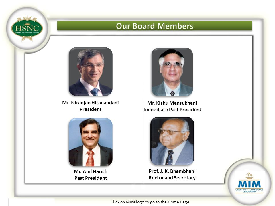 Click on MIM logo to go to the Home Page Our Board Members Mr. Anil Harish Past President Prof. J. K. Bhambhani Rector and Secretary Mr. Niranjan Hira