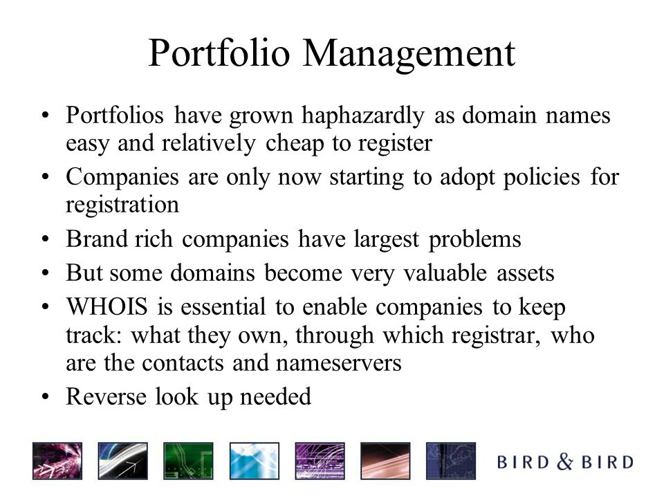 Portfolio Management Portfolios have grown haphazardly as domain names easy and relatively cheap to register Companies are only now starting to adopt policies for registration Brand rich companies have largest problems But some domains become very valuable assets WHOIS is essential to enable companies to keep track: what they own, through which registrar, who are the contacts and nameservers Reverse look up needed