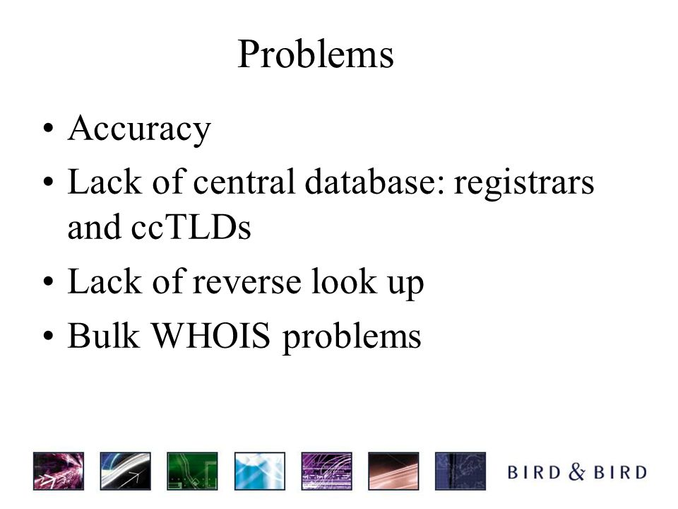 Problems Accuracy Lack of central database: registrars and ccTLDs Lack of reverse look up Bulk WHOIS problems
