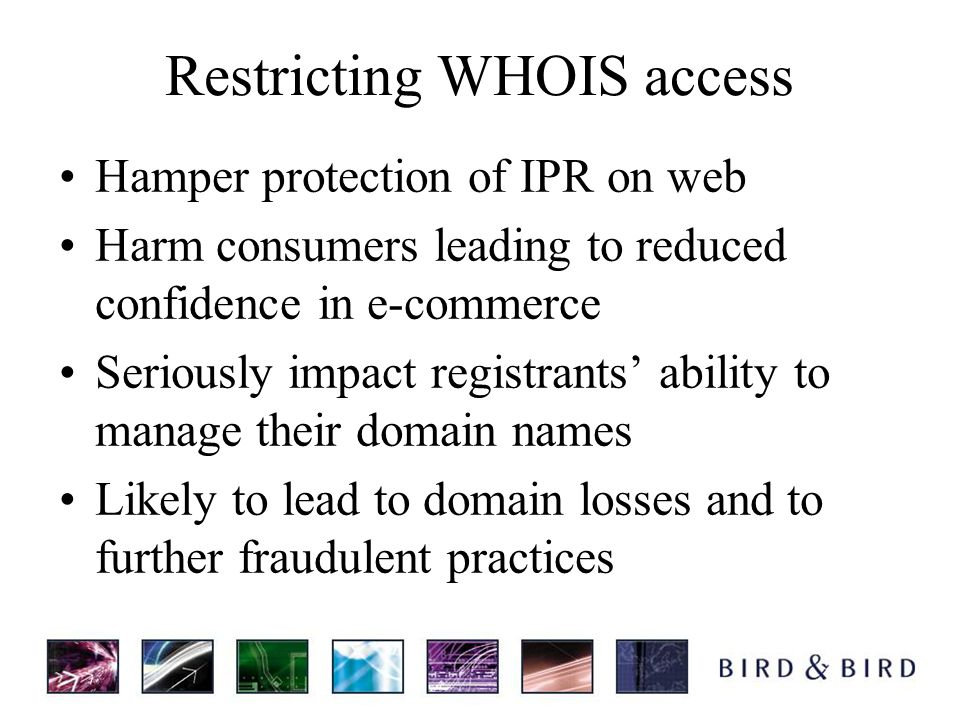 Restricting WHOIS access Hamper protection of IPR on web Harm consumers leading to reduced confidence in e-commerce Seriously impact registrants ability to manage their domain names Likely to lead to domain losses and to further fraudulent practices