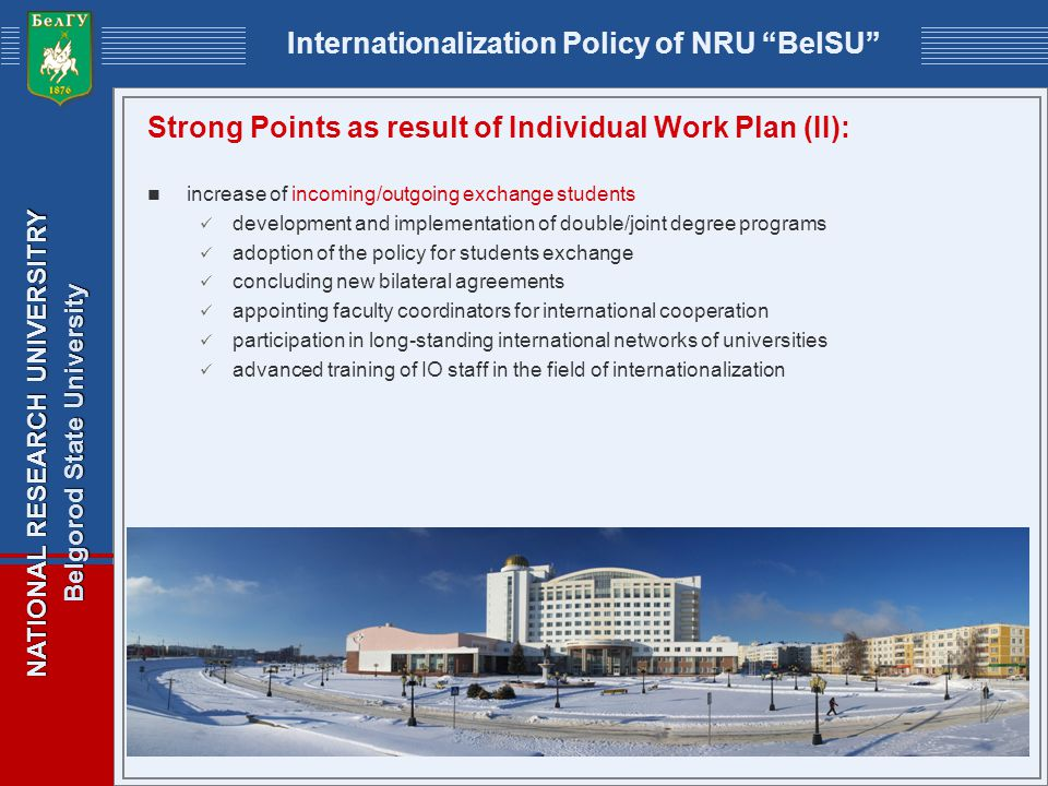 NATIONAL RESEARCH UNIVERSITRY Belgorod State University Internationalization Policy of NRU BelSU Strong Points as result of Individual Work Plan (II): increase of incoming/outgoing exchange students development and implementation of double/joint degree programs adoption of the policy for students exchange concluding new bilateral agreements appointing faculty coordinators for international cooperation participation in long-standing international networks of universities advanced training of IO staff in the field of internationalization