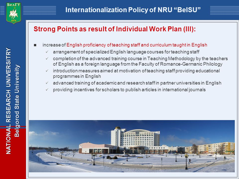 NATIONAL RESEARCH UNIVERSITRY Belgorod State University Internationalization Policy of NRU BelSU Strong Points as result of Individual Work Plan (III): increase of English proficiency of teaching staff and curriculum taught in English arrangement of specialized English language courses for teaching staff completion of the advanced training course in Teaching Methodology by the teachers of English as a foreign language from the Faculty of Romance-Germanic Philology introduction measures aimed at motivation of teaching staff providing educational programmes in English advanced training of academic and research staff in partner universities in English providing incentives for scholars to publish articles in international journals