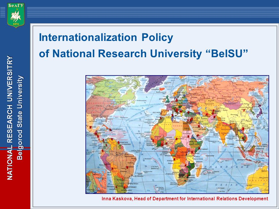 NATIONAL RESEARCH UNIVERSITRY Belgorod State University Internationalization Policy of National Research University BelSU Inna Kaskova, Head of Department for International Relations Development