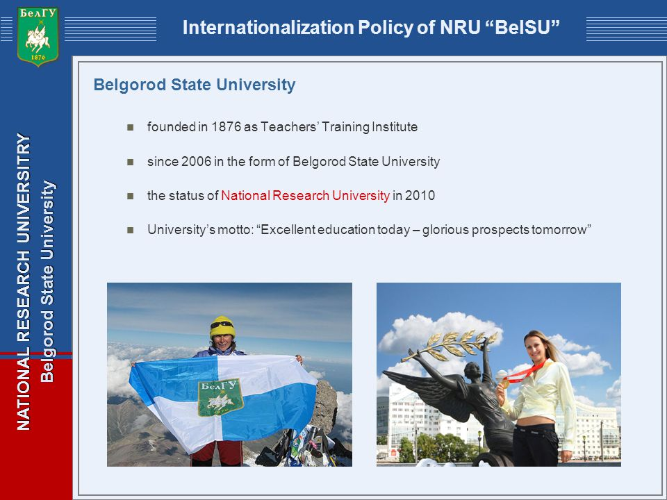 NATIONAL RESEARCH UNIVERSITRY Belgorod State University Internationalization Policy of NRU BelSU Belgorod State University founded in 1876 as Teachers Training Institute since 2006 in the form of Belgorod State University the status of National Research University in 2010 Universitys motto: Excellent education today – glorious prospects tomorrow
