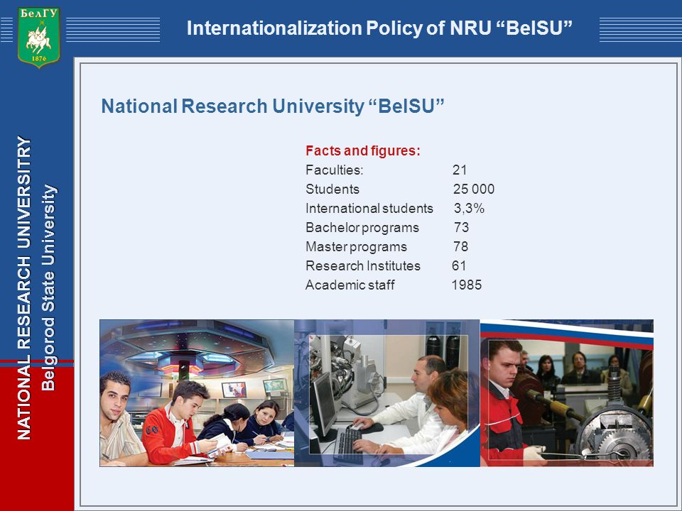 NATIONAL RESEARCH UNIVERSITRY Belgorod State University Internationalization Policy of NRU BelSU National Research University BelSU Facts and figures: Faculties: 21 Students 25 000 International students 3,3% Bachelor programs 73 Master programs 78 Research Institutes 61 Academic staff 1985