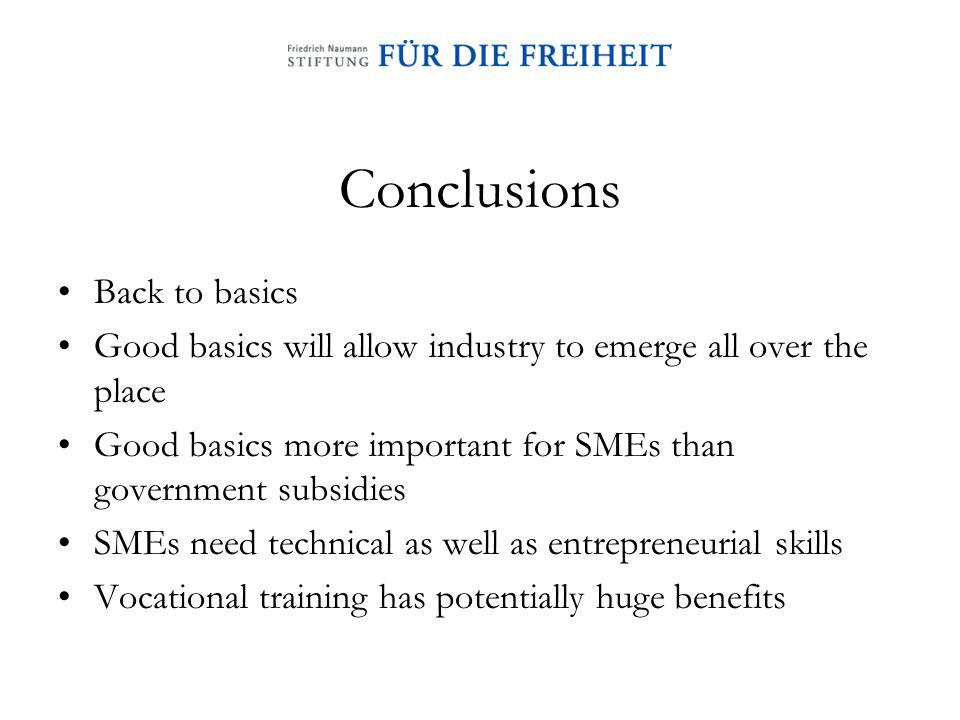 Conclusions Back to basics Good basics will allow industry to emerge all over the place Good basics more important for SMEs than government subsidies SMEs need technical as well as entrepreneurial skills Vocational training has potentially huge benefits