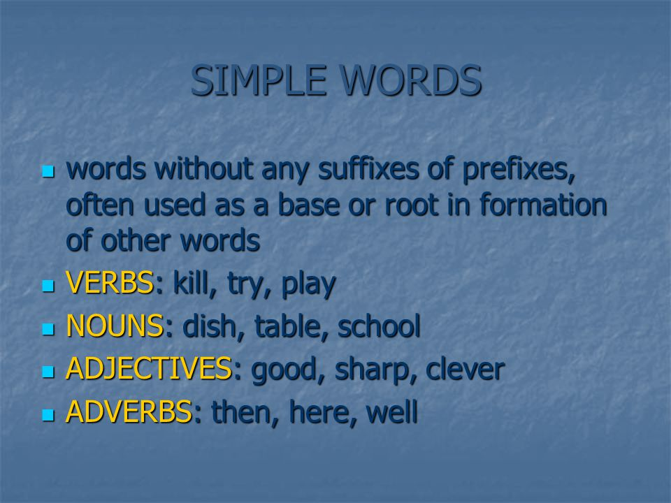 SIMPLE WORDS words without any suffixes of prefixes, often used as a base or root in formation of other words words without any suffixes of prefixes, often used as a base or root in formation of other words VERBS: kill, try, play VERBS: kill, try, play NOUNS: dish, table, school NOUNS: dish, table, school ADJECTIVES: good, sharp, clever ADJECTIVES: good, sharp, clever ADVERBS: then, here, well ADVERBS: then, here, well