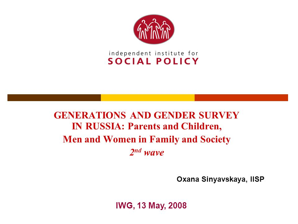 GENERATIONS AND GENDER SURVEY IN RUSSIA: Parents and Children, Men and Women in Family and Society 2 nd wave IWG, 13 May, 2008 Oxana Sinyavskaya, IISP