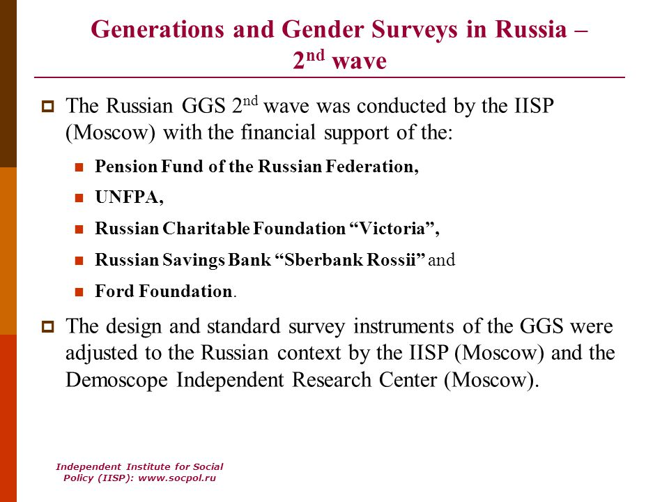 Independent Institute for Social Policy (IISP): www.socpol.ru Generations and Gender Surveys in Russia – 2 nd wave The Russian GGS 2 nd wave was conducted by the IISP (Moscow) with the financial support of the: Pension Fund of the Russian Federation, UNFPA, Russian Charitable Foundation Victoria, Russian Savings Bank Sberbank Rossii and Ford Foundation.