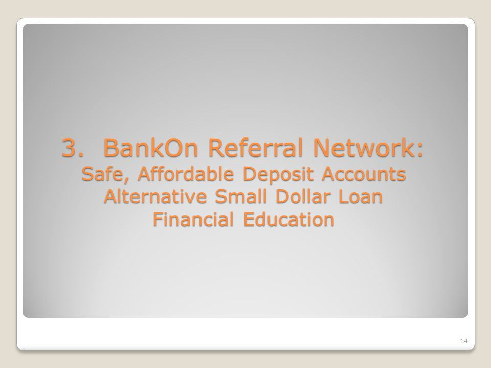 14 3. BankOn Referral Network: Safe, Affordable Deposit Accounts Alternative Small Dollar Loan Financial Education