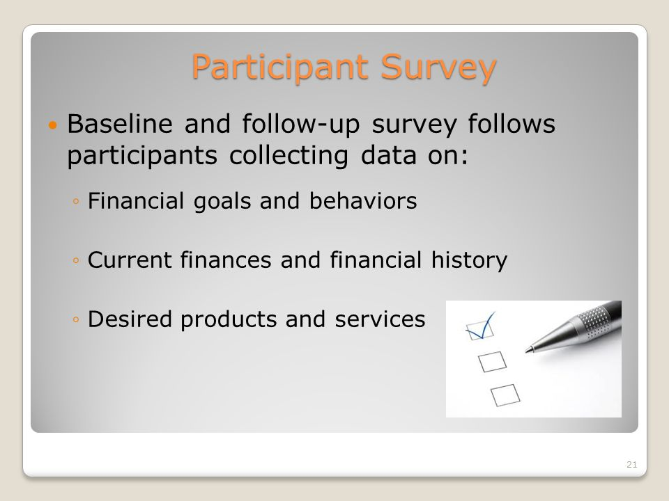 Participant Survey Baseline and follow-up survey follows participants collecting data on: Financial goals and behaviors Current finances and financial history Desired products and services 21