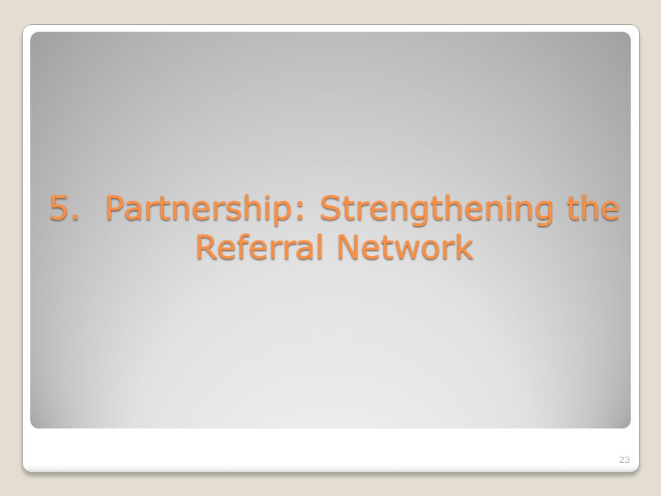 5. Partnership: Strengthening the Referral Network 23
