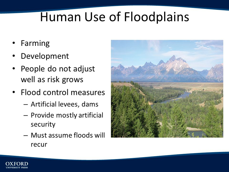 Human Use of Floodplains Farming Development People do not adjust well as risk grows Flood control measures – Artificial levees, dams – Provide mostly
