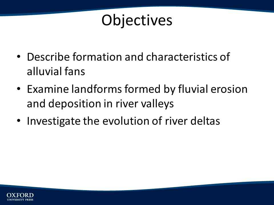 Objectives Describe formation and characteristics of alluvial fans Examine landforms formed by fluvial erosion and deposition in river valleys Investi