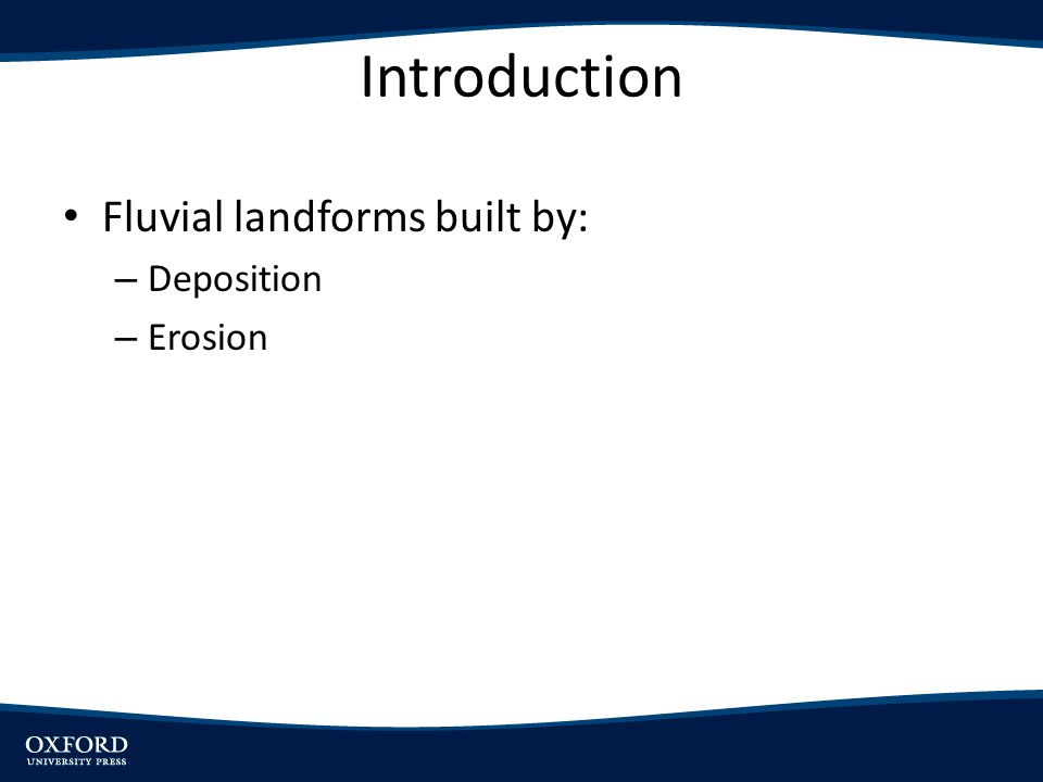 Introduction Fluvial landforms built by: – Deposition – Erosion
