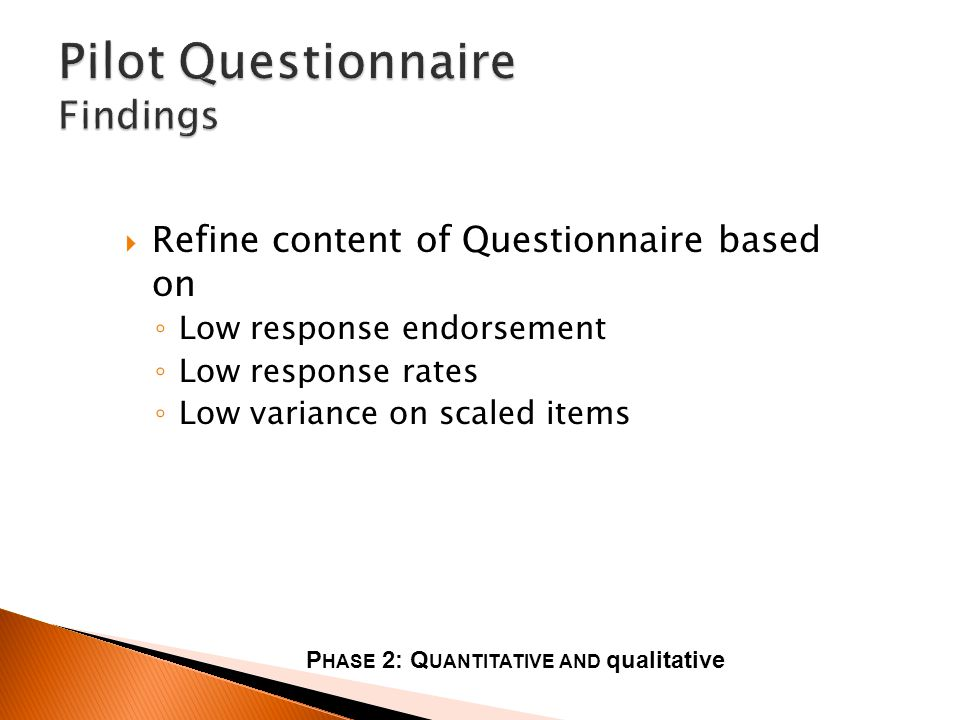 Refine content of Questionnaire based on Low response endorsement Low response rates Low variance on scaled items P HASE 2: Q UANTITATIVE AND qualitative