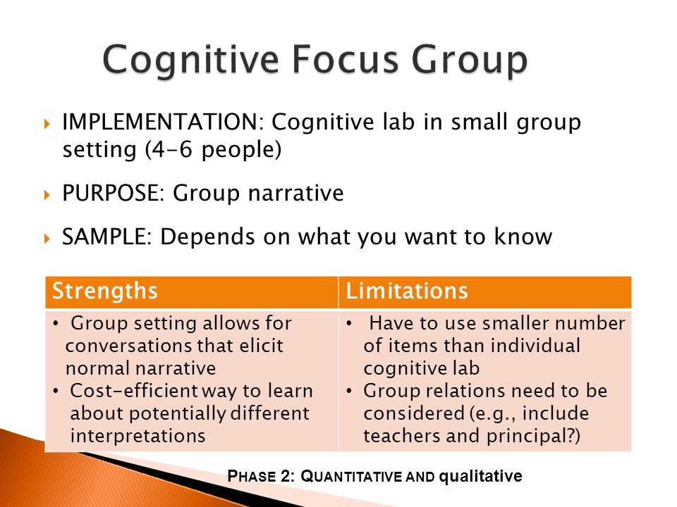 IMPLEMENTATION: Cognitive lab in small group setting (4-6 people) PURPOSE: Group narrative SAMPLE: Depends on what you want to know StrengthsLimitations Group setting allows for conversations that elicit normal narrative Cost-efficient way to learn about potentially different interpretations Have to use smaller number of items than individual cognitive lab Group relations need to be considered (e.g., include teachers and principal ) P HASE 2: Q UANTITATIVE AND qualitative