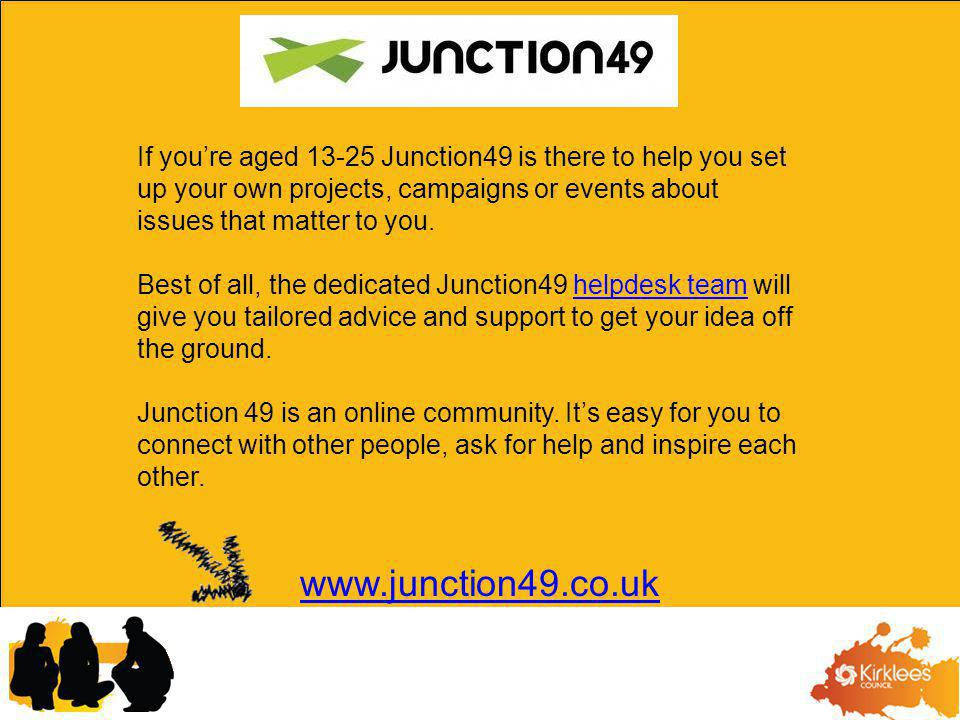 If youre aged 13-25 Junction49 is there to help you set up your own projects, campaigns or events about issues that matter to you.