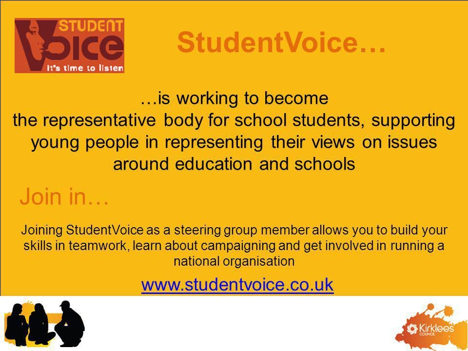 …is working to become the representative body for school students, supporting young people in representing their views on issues around education and schools Joining StudentVoice as a steering group member allows you to build your skills in teamwork, learn about campaigning and get involved in running a national organisation Join in… StudentVoice… www.studentvoice.co.uk