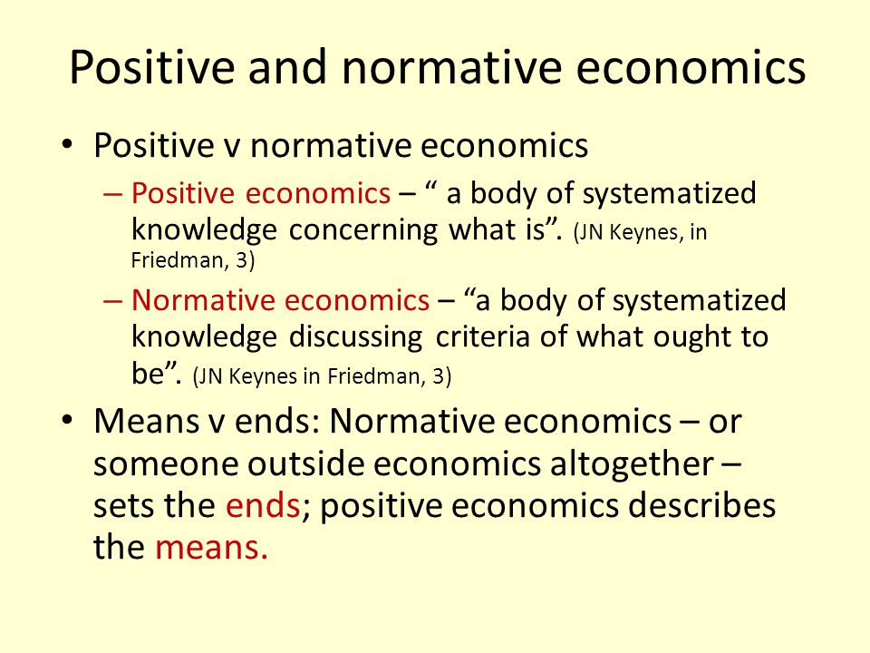 Positive and normative economics Positive v normative economics – Positive economics – a body of systematized knowledge concerning what is. (JN Keynes