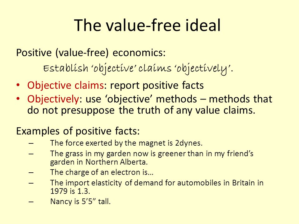 The value-free ideal Positive (value-free) economics: E stablish objective claims objectively. Objective claims: report positive facts Objectively: us