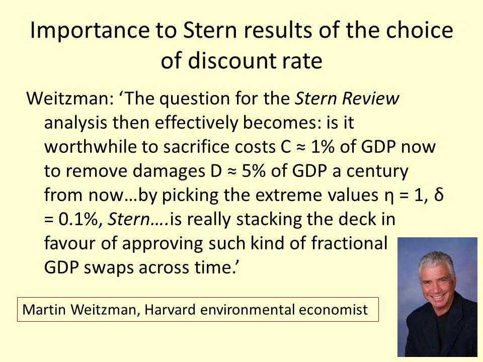 Importance to Stern results of the choice of discount rate Weitzman: The question for the Stern Review analysis then effectively becomes: is it worthw