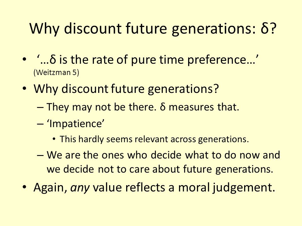 Why discount future generations: δ? …δ is the rate of pure time preference… (Weitzman 5) Why discount future generations? – They may not be there. δ m