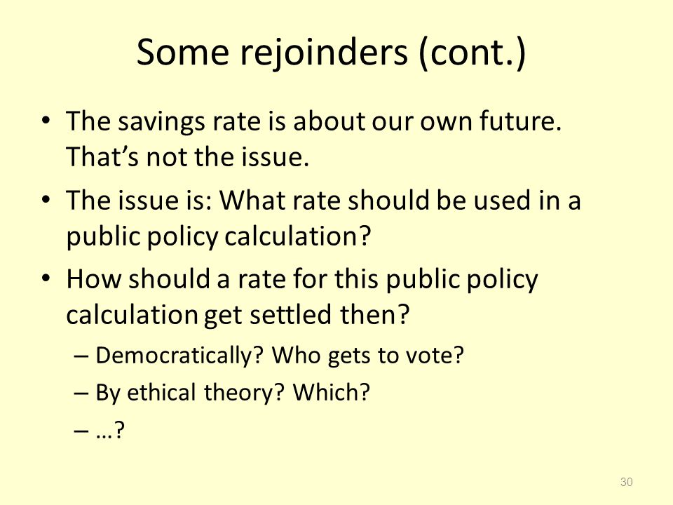 Some rejoinders (cont.) The savings rate is about our own future. Thats not the issue. The issue is: What rate should be used in a public policy calcu