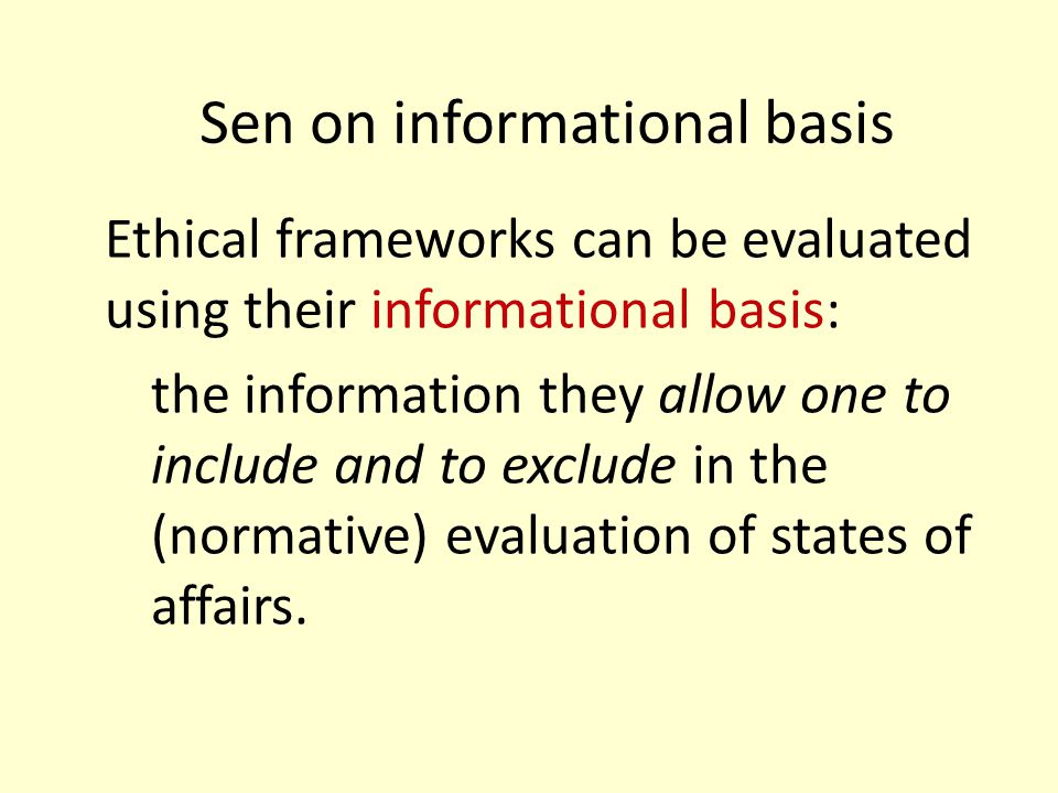 Sen on informational basis Ethical frameworks can be evaluated using their informational basis: the information they allow one to include and to exclu