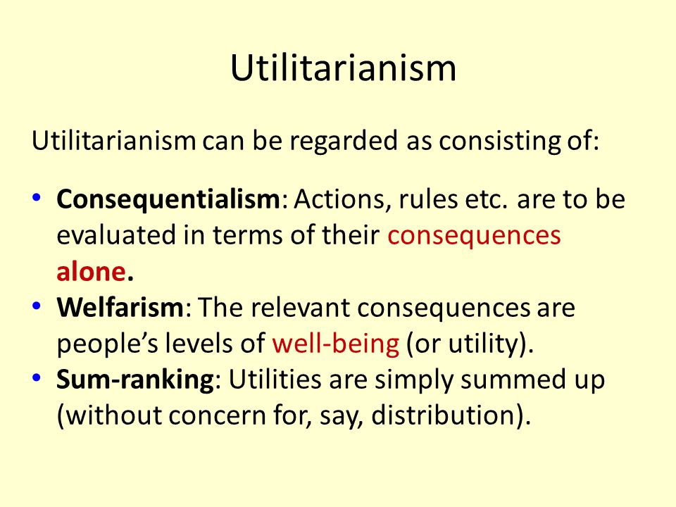 Utilitarianism Utilitarianism can be regarded as consisting of: Consequentialism: Actions, rules etc. are to be evaluated in terms of their consequenc
