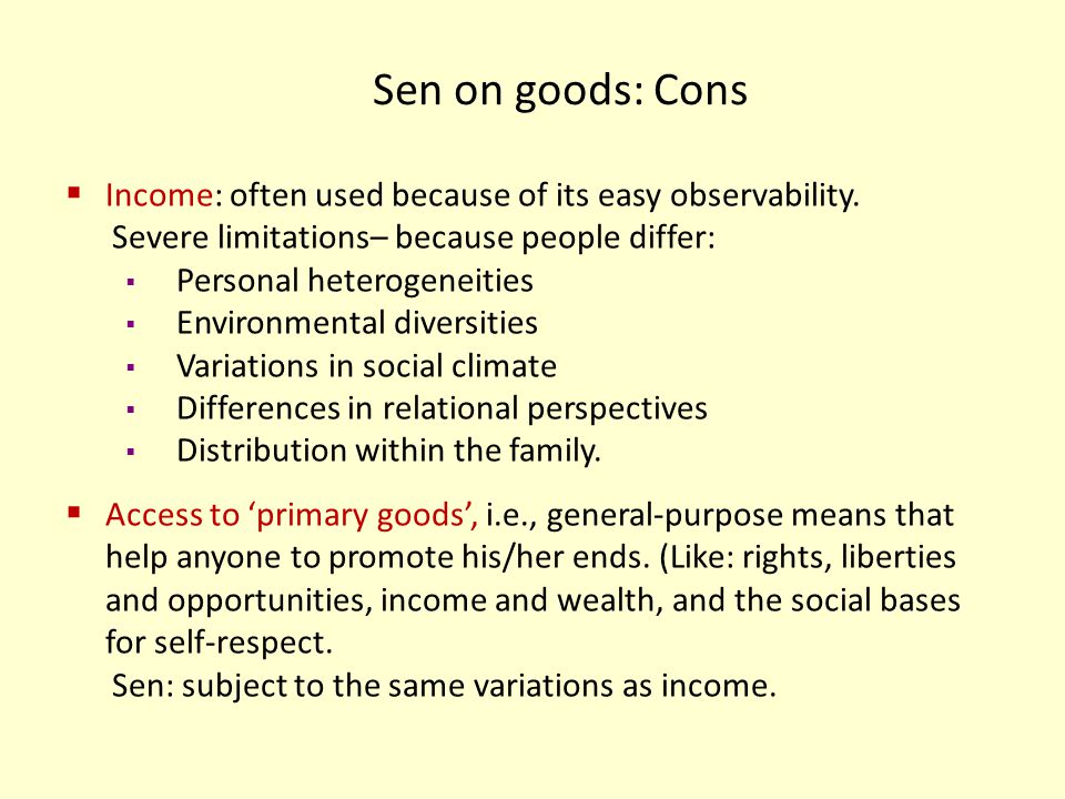 Sen on goods: Cons Income: often used because of its easy observability. Severe limitations– because people differ: Personal heterogeneities Environme
