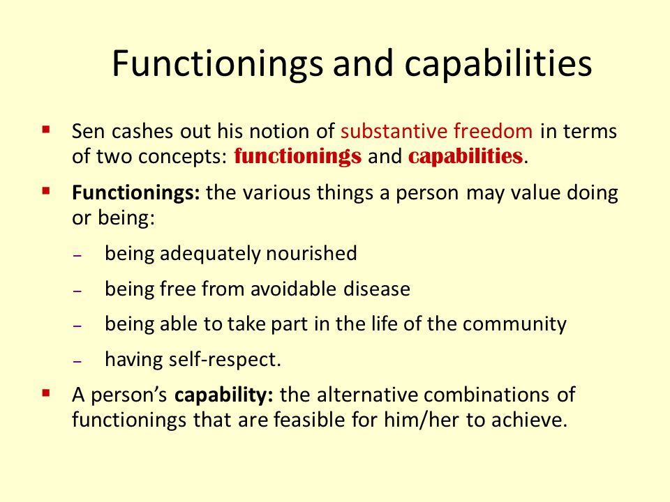 Functionings and capabilities Sen cashes out his notion of substantive freedom in terms of two concepts: functionings and capabilities. Functionings: