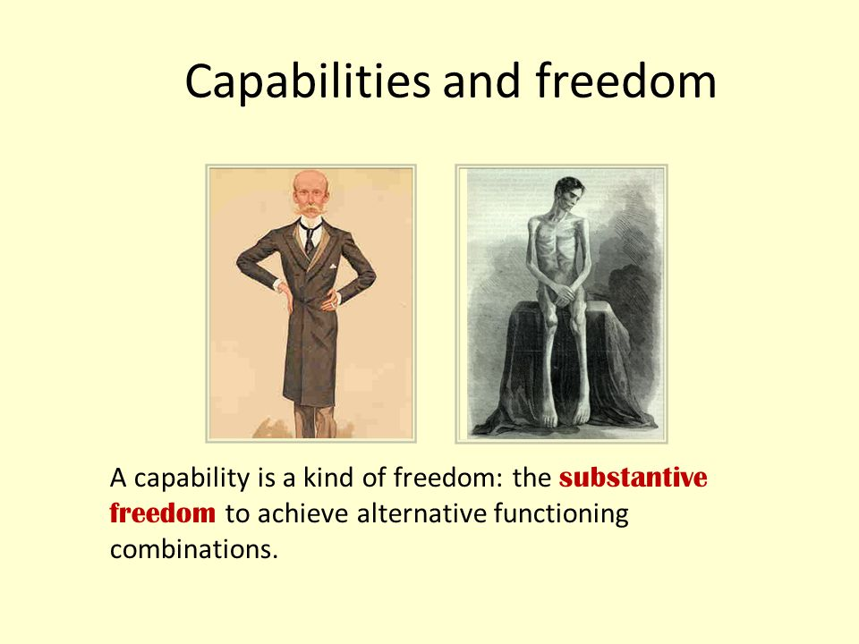 Capabilities and freedom A capability is a kind of freedom: the substantive freedom to achieve alternative functioning combinations.