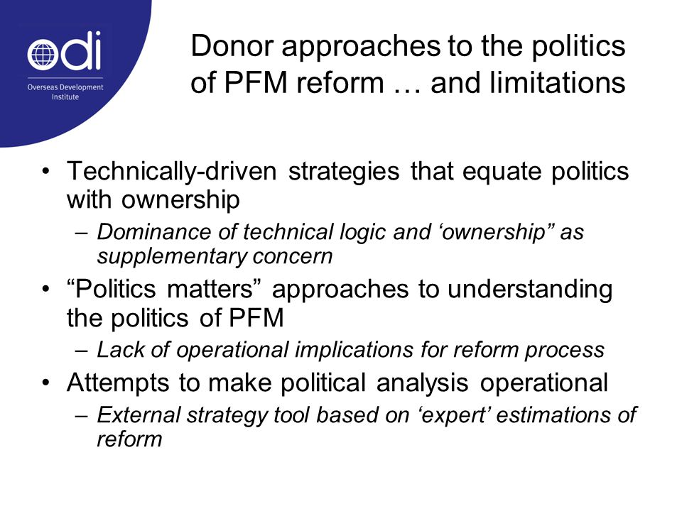 Donor approaches to the politics of PFM reform … and limitations Technically-driven strategies that equate politics with ownership –Dominance of technical logic and ownership as supplementary concern Politics matters approaches to understanding the politics of PFM –Lack of operational implications for reform process Attempts to make political analysis operational –External strategy tool based on expert estimations of reform