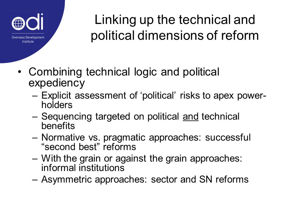 Linking up the technical and political dimensions of reform Combining technical logic and political expediency –Explicit assessment of political risks to apex power- holders –Sequencing targeted on political and technical benefits –Normative vs.