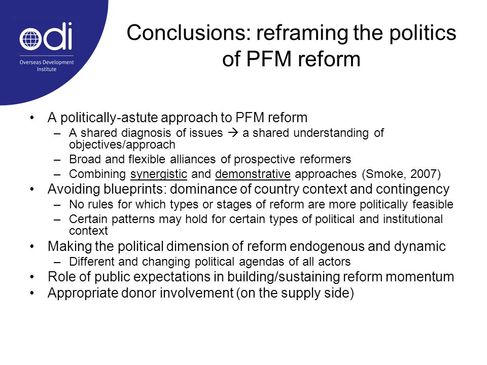 Conclusions: reframing the politics of PFM reform A politically-astute approach to PFM reform –A shared diagnosis of issues a shared understanding of objectives/approach –Broad and flexible alliances of prospective reformers –Combining synergistic and demonstrative approaches (Smoke, 2007) Avoiding blueprints: dominance of country context and contingency –No rules for which types or stages of reform are more politically feasible –Certain patterns may hold for certain types of political and institutional context Making the political dimension of reform endogenous and dynamic –Different and changing political agendas of all actors Role of public expectations in building/sustaining reform momentum Appropriate donor involvement (on the supply side)