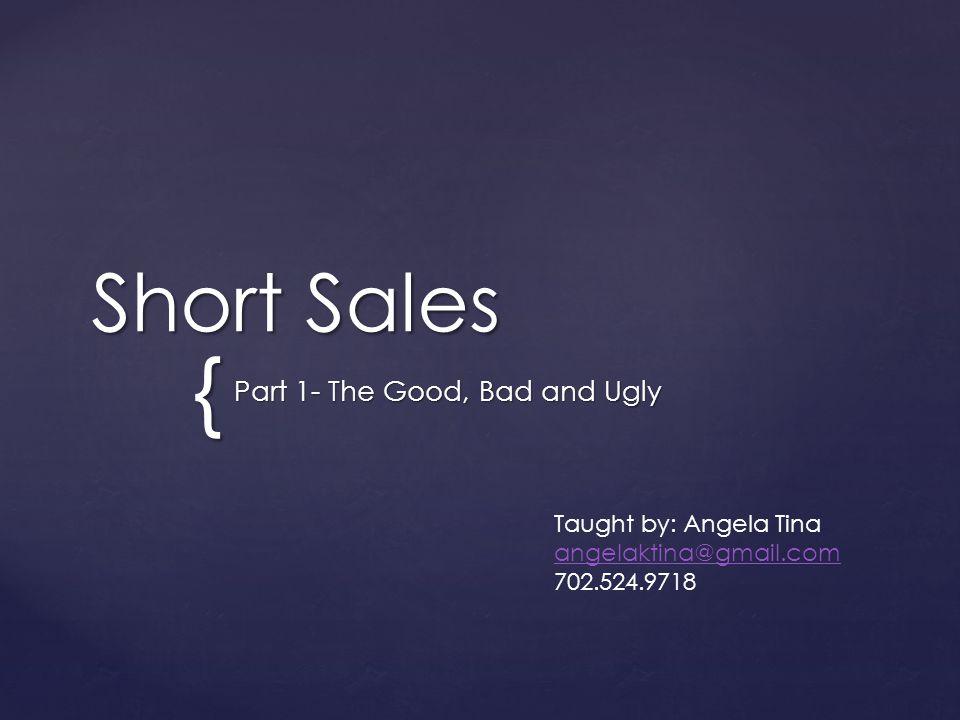 { Short Sales Part 1- The Good, Bad and Ugly Taught by: Angela Tina angelaktina@gmail.com 702.524.9718