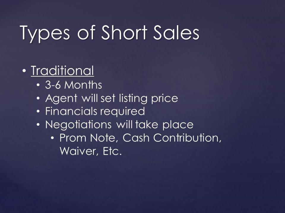 Types of Short Sales Traditional 3-6 Months Agent will set listing price Financials required Negotiations will take place Prom Note, Cash Contribution, Waiver, Etc.