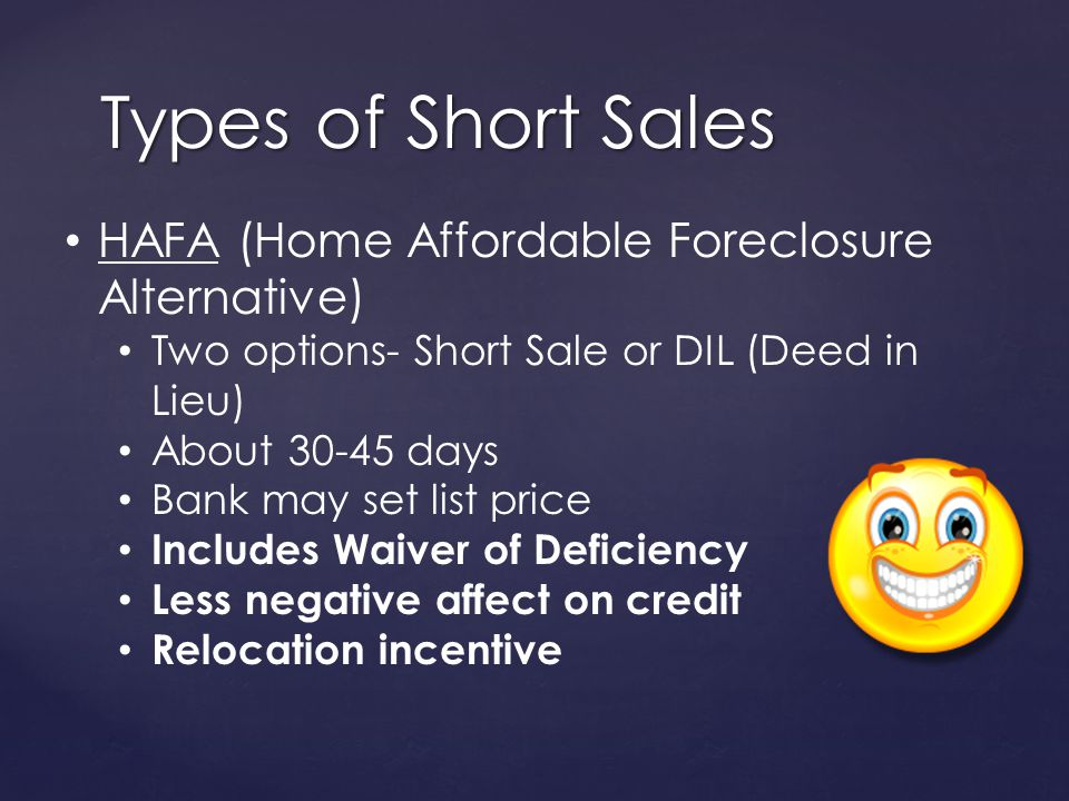 Types of Short Sales HAFA (Home Affordable Foreclosure Alternative) Two options- Short Sale or DIL (Deed in Lieu) About 30-45 days Bank may set list price Includes Waiver of Deficiency Less negative affect on credit Relocation incentive