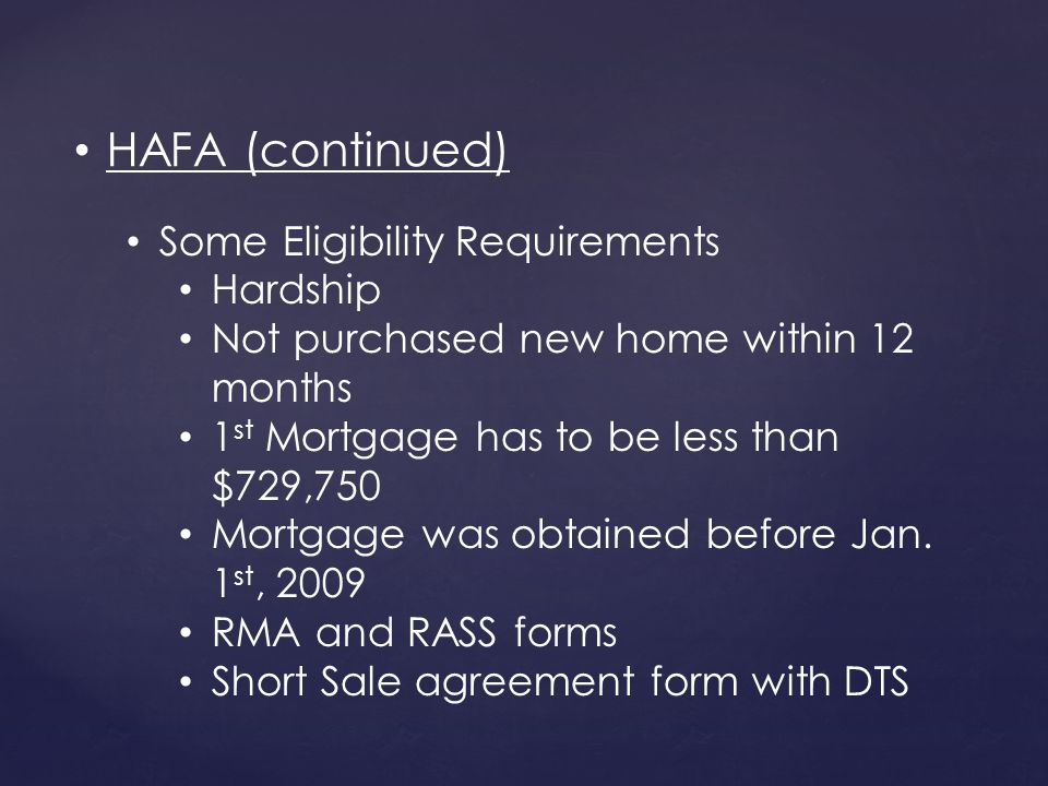 Some Eligibility Requirements Hardship Not purchased new home within 12 months 1 st Mortgage has to be less than $729,750 Mortgage was obtained before Jan.