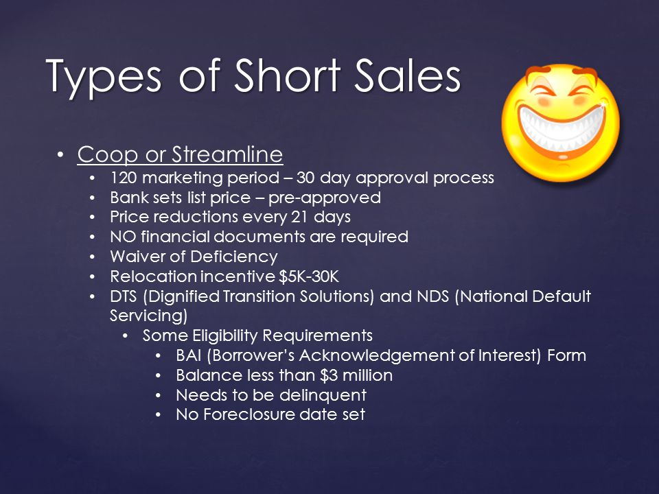 Types of Short Sales Coop or Streamline 120 marketing period – 30 day approval process Bank sets list price – pre-approved Price reductions every 21 days NO financial documents are required Waiver of Deficiency Relocation incentive $5K-30K DTS (Dignified Transition Solutions) and NDS (National Default Servicing) Some Eligibility Requirements BAI (Borrowers Acknowledgement of Interest) Form Balance less than $3 million Needs to be delinquent No Foreclosure date set