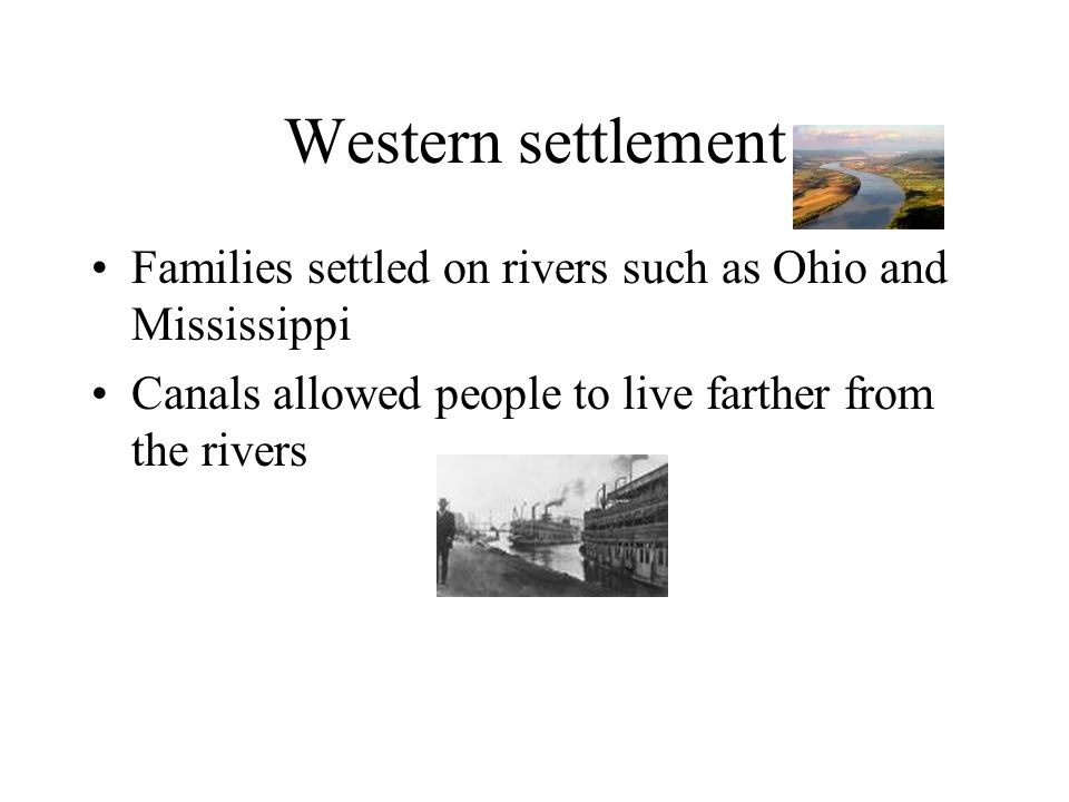 Western settlement Families settled on rivers such as Ohio and Mississippi Canals allowed people to live farther from the rivers